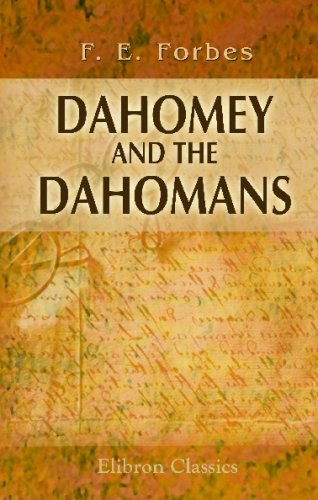 Dahomey and the Dahomans: Being the Journals of Two Missions to the King of Dahomey, and Residence at His Capital, in the Years 1849 and 1850 from Adamant Media Corporation