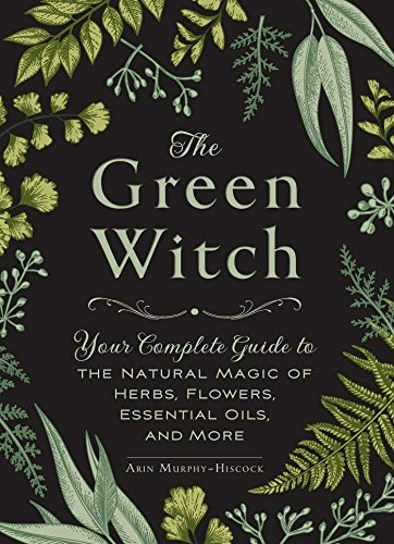 The Green Witch: Your Complete Guide to the Natural Magic of Herbs, Flowers, Essential Oils, and More from Adams Media