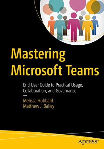 Mastering Microsoft Teams: End User Guide to Practical Usage, Collaboration, and Governance from Apress