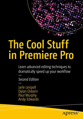The Cool Stuff in Premiere Pro: Learn advanced editing techniques to dramatically speed up your workflow from APress