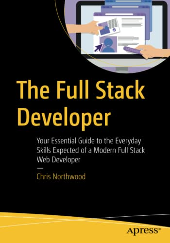 The Full Stack Developer: Your Essential Guide to the Everyday Skills Expected of a Modern Full Stack Web Developer from Apress