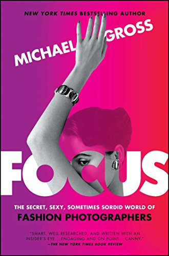 Focus: The Secret, Sexy, Sometimes Sordid World of Fashion Photographers from Atria Books