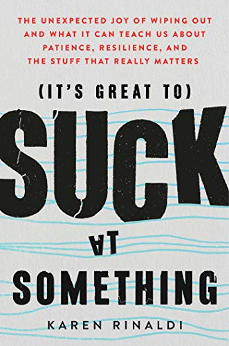 It's Great to Suck at Something: The Unexpected Joy of Wiping Out and What It Can Teach Us about Patience, Resilience, and the Stuff That Really Matters from Atria Books