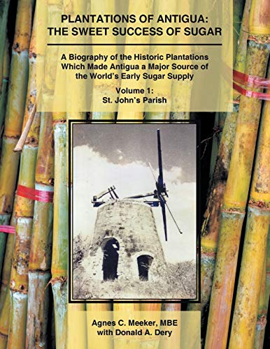 Plantations of Antigua: the Sweet Success of Sugar: A Biography of the Historic Plantations Which Made Antigua a Major Source of the World'S Early Sugar Supply from AuthorHouse