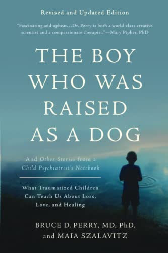 The Boy Who Was Raised as a Dog, 3rd Edition: And Other Stories from a Child Psychiatrist's Notebook--What Traumatized Children Can Teach Us About Loss, Love, and Healing from Basic Books