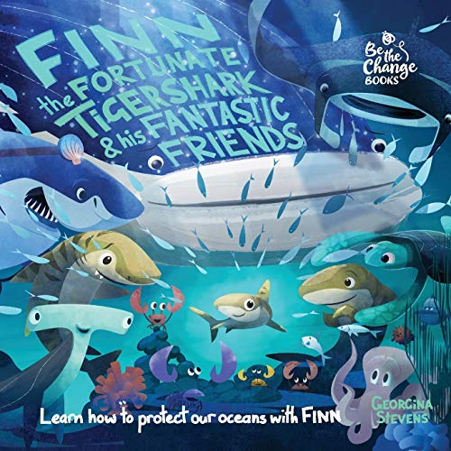 Finn the Fortunate Tiger Shark and His Fantastic Friends: Learn How to Protect Our Oceans with Finn (Be The Change Books) from Be The Change Books