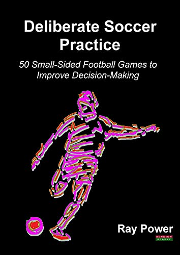 Deliberate Soccer Practice: 50 Small-Sided Football Games to Improve Decision-Making from Bennion Kearny Limited