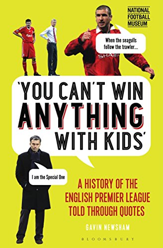 You Can't Win Anything With Kids: A History of the English Premier League Told Through Quotes from Bloomsbury Sport