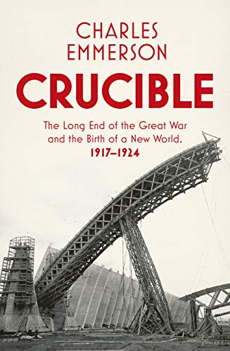 Crucible: The Long End of the Great War and the Birth of a New World, 1917-1924 from Bodley Head