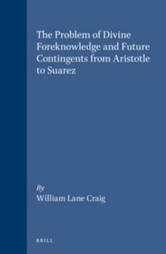 The Problem of Divine Foreknowledge and Future Contingents from Aristotle to Suarez (Brill's Studies in Intellectual History) from Brill