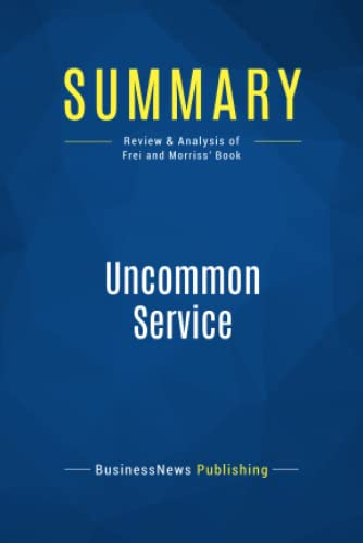 Summary: Uncommon Service: Review and Analysis of Frei and Morriss' Book from Business Book Summaries