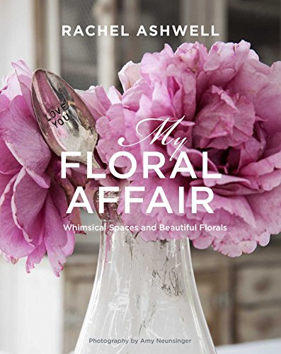 Rachel Ashwell: My Floral Affair: Whimsical Spaces and Beautiful Florals from CICO Books
