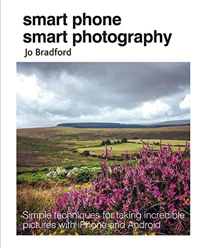 Smart Phone Smart Photography: Simple techniques for taking incredible pictures with iPhone and Android from CICO Books