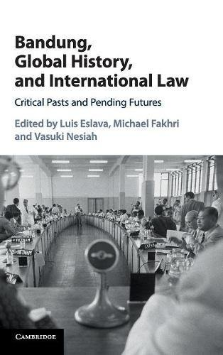 Bandung, Global History, and International Law: Critical Pasts and Pending Futures from Cambridge University Press