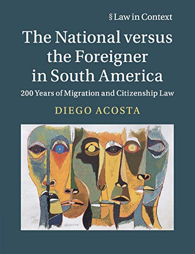 The National versus the Foreigner in South America: 200 Years of Migration and Citizenship Law (Law in Context) from Cambridge University Press