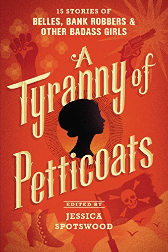 A Tyranny of Petticoats: 15 Stories of Belles, Bank Robbers & Other Badass Girls from Candlewick Press (MA)