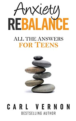 Anxiety Rebalance: All the Answers for Teens from Carl Vernon