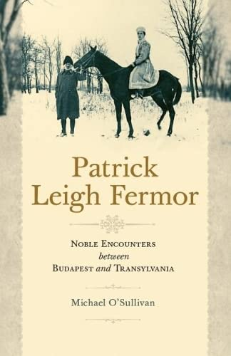 Patrick Leigh Fermor: Noble Encounters between Budapest and Transylvania from Central European University Press
