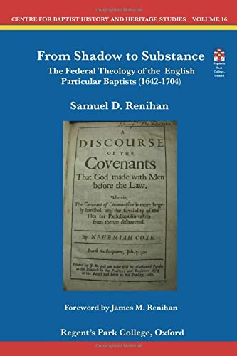 From Shadow to Substance: The Federal Theology of the English Particular Baptists (1642-1704) (Centre for Baptist History and Heritage Studies) from Centre for Baptist History and Heritage