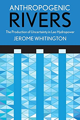 Anthropogenic Rivers: The Production of Uncertainty in Lao Hydropower (Expertise: Cultures and Technologies of Knowledge) from Cornell University Press