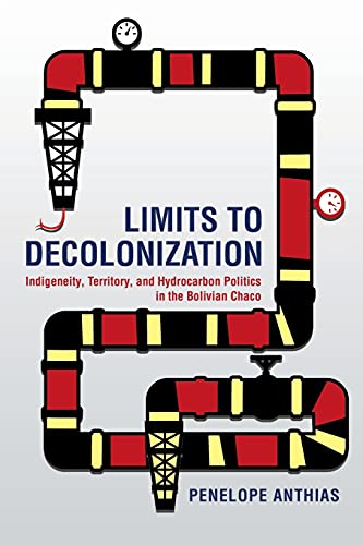 Limits to Decolonization: Indigeneity, Territory, and Hydrocarbon Politics in the Bolivian Chaco (Cornell Series on Land: New Perspectives on Territory, Development, and Environment) from Cornell University Press