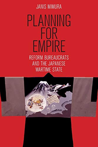 Planning for Empire: Reform Bureaucrats and the Japanese Wartime State (Studies of the Weatherhead East Asian Institute, Columbia University) from Cornell University Press