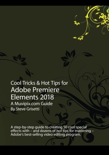 Cool Tricks & Hot Tips for Adobe Premiere Elements 2018: A step-by-step guide to creating 50 cool special effects with Adobe Premiere Elements from CreateSpace Independent Publishing Platform