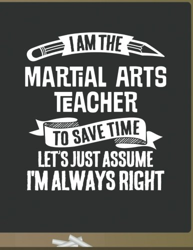 Funny Martial Arts Teacher Notebook - To Save Time Just Assume I'm Always Right - 8.5x11 College Ruled Paper Journal Planner: Awesome School Start ... Arts Journal Best Teacher Appreciation Gift from CreateSpace Independent Publishing Platform