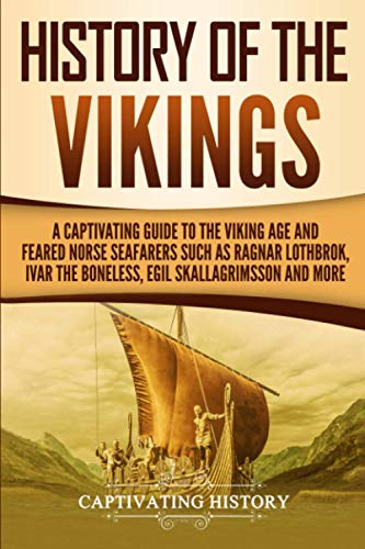 History of the Vikings: A Captivating Guide to the Viking Age and Feared Norse Seafarers Such as Ragnar Lothbrok, Ivar the Boneless, Egil Skallagrimsson, and More from CreateSpace Independent Publishing Platform