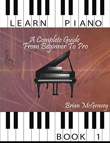 Learn Piano: A Complete Guide from Beginner to Pro Book 1: Volume 1 from CreateSpace Independent Publishing Platform