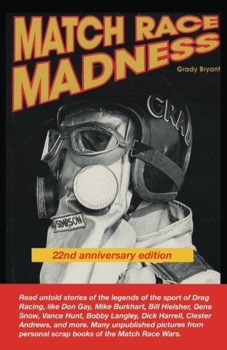 MATCH RACE MADNESS 22nd Anniversary Edition: Read untold stories of the legends of Drag Racing, like Don Gay, Mike Burkhart, Bill Hielsher, Gene personal scrap vooks of the Martch Race Wars. from CreateSpace Independent Publishing Platform