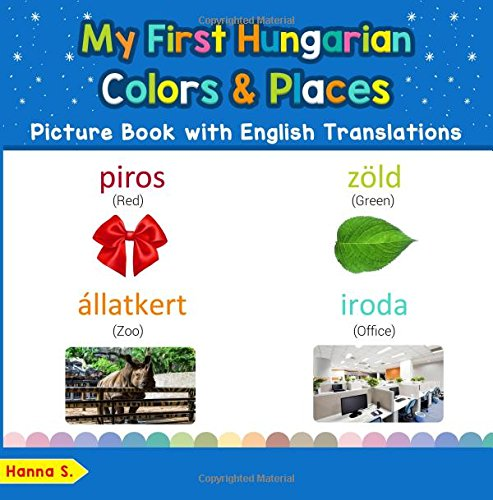 My First Hungarian Colors & Places Picture Book with English Translations: Bilingual Early Learning & Easy Teaching Hungarian Books for Kids: Volume 6 ... & Learn Basic Hungarian words for Children from CreateSpace Independent Publishing Platform