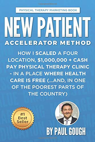 New Patient Accelerator Method: How I Scaled a Four Location, $1,000,000 + Cash Pay Physical Therapy Clinic - In a Place Where Health Care is Free (...And, In One of the Poorest Parts of the Country) from CreateSpace Independent Publishing Platform