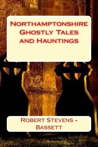 Northamptonshire Ghostly Tales and Hauntings from CreateSpace Independent Publishing Platform