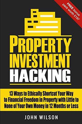 Property Investment Hacking: 13 Ways To Ethically Shortcut Your Way To Financial Freedom In Property With Little To None Of Your Own Money In 12 Months Or Less from CreateSpace Independent Publishing Platform