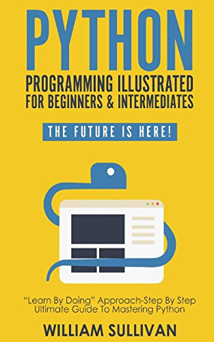 "Python Programming Illustrated For Beginners & Intermediates:: ""Learn By Doing"" Approach-Step By Step Ultimate Guide To Mastering Python: The Future Is Here! from CreateSpace Independent Publishing Platform"