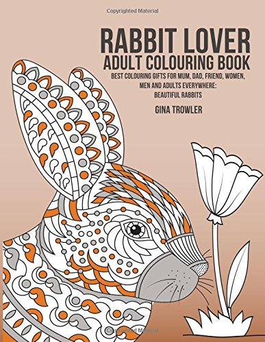 Rabbit Lover Adult Colouring Book: Best Colouring Gifts for Mum, Dad, Friend, Women, Men and Adults Everywhere:  Beautiful Rabbits from CreateSpace Independent Publishing Platform