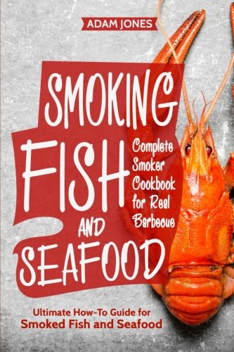 Smoking Fish and Seafood: Complete Smoker Cookbook for Real Barbecue, Ultimate How-To Guide for Smoked Fish and Seafood from CreateSpace Independent Publishing Platform