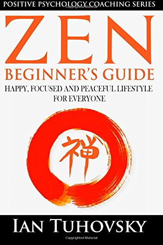 Zen: Beginner's Guide: Happy, Peaceful and Focused Lifestyle for Everyone: Volume 7 (Positive Psychology Coaching Series) from CreateSpace Independent Publishing Platform