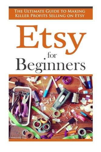 Etsy for Beginners: The Ultimate Guide to Earning Killer Profits Selling on Etsy! (Etsy - Etsy Business - Etsy for Beginners - How to Sell on Etsy - Selling on Etsy - Etsy Marketing - Etsy 101) from Createspace