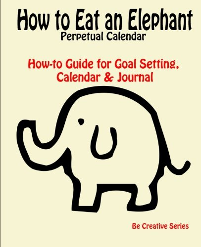 How to Eat an Elephant Perpetual Calendar: How-to Guide for Goal Setting, Calendar & Journal (Be Creative Series) from CreateSpace Independent Publishing Platform