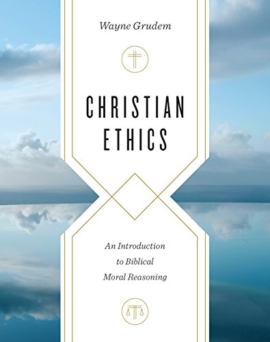 Christian Ethics: An Introduction to Biblical Moral Reasoning from Crossway Books