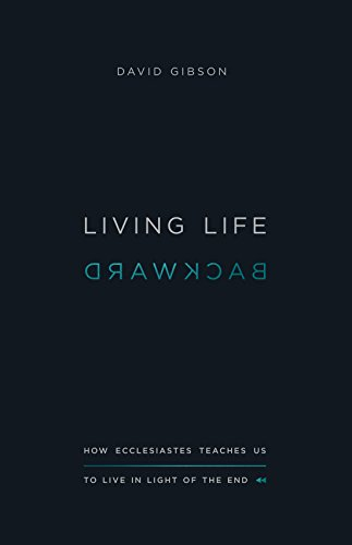 Living Life Backward: How Ecclesiastes Teaches Us to Live in Light of the End from Crossway Books