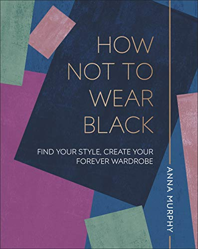 How Not to Wear Black: Find your Style, Create your Forever Wardrobe from DK