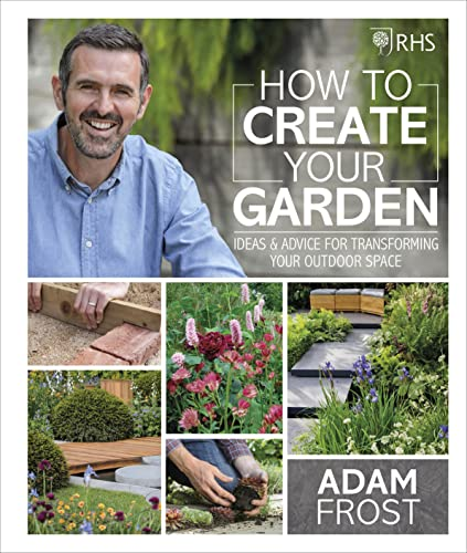 RHS How to Create your Garden: Ideas and Advice for Transforming your Outdoor Space from DK
