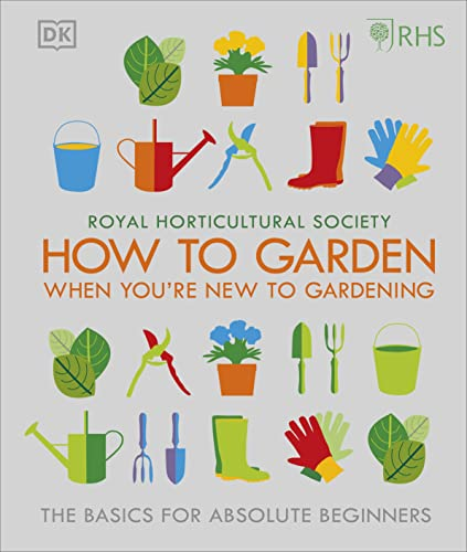 RHS How To Garden When You're New To Gardening: The Basics For Absolute Beginners from DK