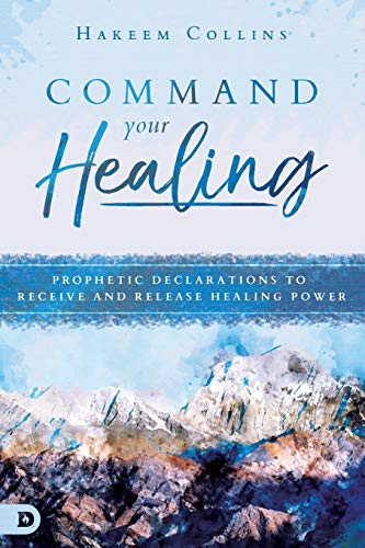 Command Your Healing: Prophetic Declarations to Receive and Release Healing Power from Destiny Image Publishers