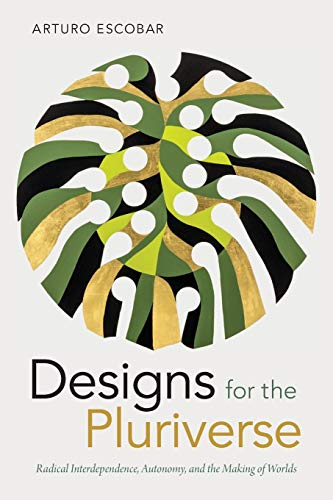 Designs for the Pluriverse: Radical Interdependence, Autonomy, and the Making of Worlds (New Ecologies for the Twenty-First Century) from Duke University Press Books