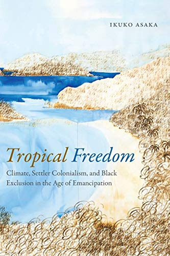 Tropical Freedom: Climate, Settler Colonialism, and Black Exclusion in the Age of Emancipation from Duke University Press