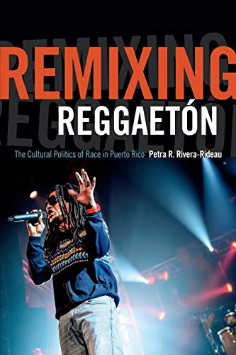 Remixing Reggaetón: The Cultural Politics of Race in Puerto Rico from Duke University Press